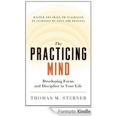 The Practicing Mind: Developing Focus and Discipline in Your Life: Developing Focus and Discipline in Your Life - Master Any Skill or Challenge by Learning to Love the Process - Thomas M. Sterner