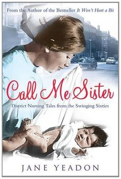 Call Me Sister: District Nursing Tales from the Swinging Sixties by Jane Yeadon, http://www.amazon.com/dp/184502639X/ref=cm_sw_r_pi_dp_iWOmsb10XNVCD