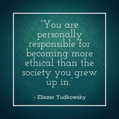 You are personally responsible for becoming more ethical than the society you grew up in. Eliezer Yudkowsky