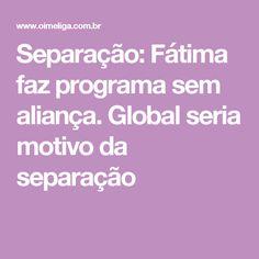 Separação: Fátima faz programa sem aliança. Global seria motivo da separação