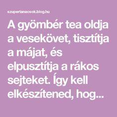A gyömbér tea oldja a vesekövet, tisztítja a májat, és elpusztítja a rákos sejteket. Így kell elkészítened, hogy hasson! - Segithetek.blog.hu Zumba, Superfood, Home Remedies, Tea, Medical, Education, Drinks, Blog, Health