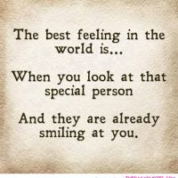 """The best feeling in the world is...when you look at that special person, and they are already smiling at you."" ~Unknown"