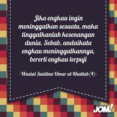 """""""Jika engkau ingin meninggalkan sesuatu, maka tinggalkanlah kesenangan dunia. Sebab, andaikata engkau meninggalkannya, bererti engkau terpuji.""""    (Wasiat Umar al-Khattab [4])"""