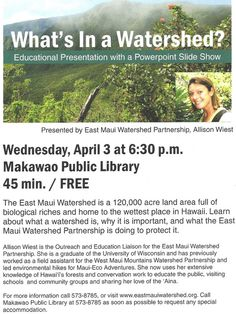 Makawao, HI Educational Presentation with a Powerpoint Slide Show, presented by East Maui Watershed Partnership, Allison Wiest  Learn about what a watershed is, why it is important, and what the East Maui Waters… Click flyer for more >>
