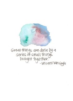 """""""Great things are done by a series of small things brought together."""" -Vincent Van Gogh"""