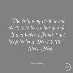"""The only way to do great work is to love what you do. If you haven't found it yet keep looking. Don't settle."" - #stevejobs #teamsebring"