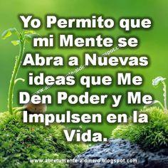 ... Yo permito que mi mente se abra a nuevas ideas que me den poder y me impulsen en la vida.