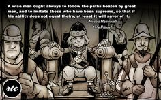 """""""A wise man ought to always follow the paths beaten by great men..."""" - Niccolo Machiavelli"""