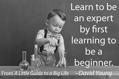 Learn to be an expert by first learning to be a beginner. -David Young #ALittleGuide
