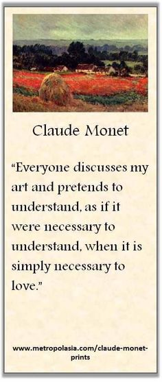 """""""Everyone discusses my art and pretends to understand, as if it were necessary to understand, when it is simply necessary to love."""" ( ~ Claude Monet ) OMG, YES! Claude Monet, Monet Paintings, Artist Quotes, Creativity Quotes, Impressionist Paintings, Beautiful Paintings, Art And Architecture, Art Lessons, Art History"""