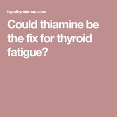 Could thiamine be the fix for thyroid fatigue?