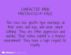**Fantasy/Sci-Fi Race Bank This race has giraffe type markings on their arms and legs, and wear simple clothing. They are often aggressive and warlike. Their native habitat is a tropical environment. They have a high regard for royalty. Dialogue Prompts, Creative Writing Prompts, Story Prompts, Cool Writing, Writing Advice, Writing Resources, Writing Help, Writing A Book, Writing Ideas
