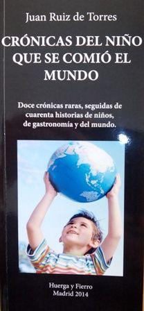 Crónicas del niño que se comió el mundo : doce crónicas raras, seguidas de cuarenta historias de niños, de gastronomía y del mundo / Juan Ruiz de Torres - Madrid : Huerga & Fierro, 2014