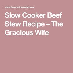 Slow Cooker Beef Stew Recipe – The Gracious Wife