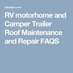 RV motorhome and Camper Trailer Roof Maintenance and Repair FAQS