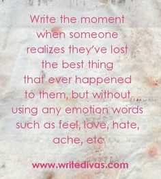 WRITING EXERCISE: Loss: Write the moment when someone realizes they've lost the best thing that ever happened to them, but without using any emotion words such as feel, love, hate, ache, etc. | http://WriteDivas.com/writing-exercise-loss/ [fwe63015wp]