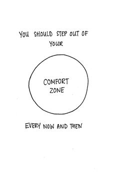 You should step out of your comfort zone every now and then.