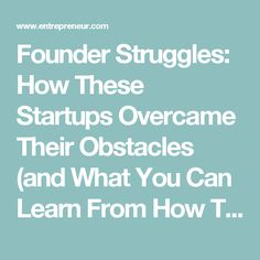 Founder Struggles: How These Startups Overcame Their Obstacles (and What You Can Learn From How They Did It)