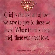 Grief is the last act of love we have to give to those we loved. Where there is deep grief, there was great love. by MarylinJ Aunt Quotes, Quotes To Live By, Work Quotes, Birthday Quotes For Aunt, Sympathy Quotes, Sympathy Cards, Greeting Cards, Blowing Kisses, In Loving Memory