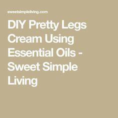 DIY Pretty Legs Cream Using Essential Oils - Sweet Simple Living