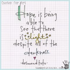 Quotes for Art www.tammytutterow.com | Hope is being able to see that there is light despite all of the darkness. Desmond Tutu