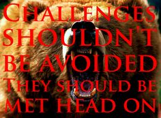 CHALLENGES SHOULDN'T BE AVOIDED THEY SHOULD BE MET HEAD ON. (BEARS ARE BEST AVOIDED).
