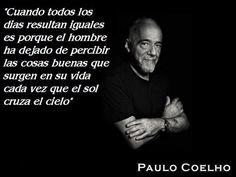"""""""Cuando todos los días resultan iguales es porque el hombre ha dejado de percibir las cosas buenas que surgen en su vida cada vez que el sol cruza el cielo"""" Paulo Coelho"""