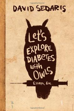 22. Let's Explore Diabetes with Owls by David Sedaris. Another book of essays and short stories by one of the funniest authors writing today. Some stories are brilliant, others are okay, but it's worth the laughs during the brilliant chapters to sit through the rest.