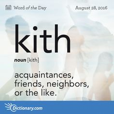 Dictionary.com's Word of the Day - kith - acquaintances, friends, neighbors, or the like; persons living in the same general locality and forming a more or less cohesive group.