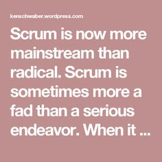 Scrum is now more mainstream than radical. Scrum is sometimes more a fad than a serious endeavor. When it is adopted, some of its practices are inconsistent with the culture of the team or organization. In response, the team or organization changes Scrum so it is consistent and fits in. For instance, some managers like their predictions of how much work will be done to be true, regardless. The teams in these organizations change the quality of a Sprint's increment so the predictions become…