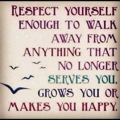 Respect yourself enough to walk away from anything that no longer serves you, grows you or makes you happy. quotes