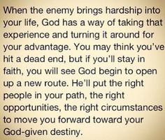 When the enemy brings hardship into your life, God has a way of taking that experience and turning it around for your advantage. You may think you've hit a dead end, but if you'll stay in faith, you will see God begin to open up a new route. He'll put the right people in your path, the right opportunities, the right circumstances to move you forward toward your God-given destiny