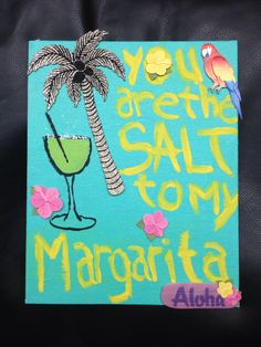You're the salt to my margarita. Sorority crafting. Made this in January 2014