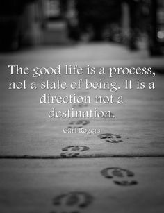 Carl Rogers. The good life is a process.....