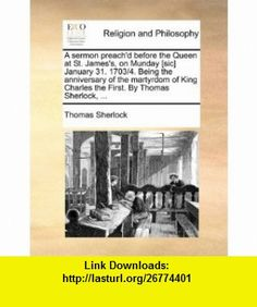 A sermon preachd before the Queen at St. Jamess, on Munday [sic] January 31. 1703/4. Being the anniversary of the martyrdom of King Charles the First. By Thomas Sherlock, ... (9781171153382) Thomas Sherlock , ISBN-10: 1171153384  , ISBN-13: 978-1171153382 ,  , tutorials , pdf , ebook , torrent , downloads , rapidshare , filesonic , hotfile , megaupload , fileserve