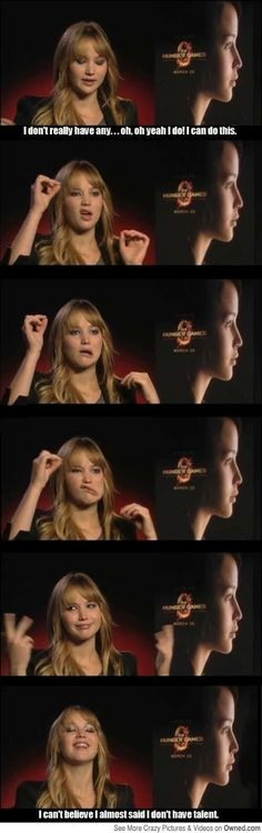 Jennifer Lawrence on her having talent.- That's pretty much how I feel when people have cool talents and I'm just like I can do this lol