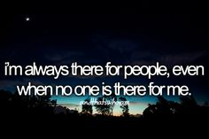 I'm always there for people, even when no one is there for me.