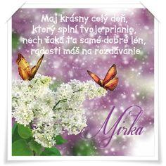 Mirka Maj krásny celý deň, ktorý splní tvoje prianie, nech čaká ťa samé dobré len, radosti máš na rozdávanie