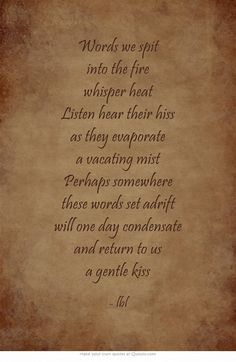 Words we spit into the fire whisper heat Listen hear their hiss as they evaporate a vacating mist Perhaps somewhere these words set adrift will one day condensate and return to us a gentle kiss...lbl