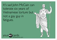 It's sad John McCain can tolerate six years of Vietnamese torture but not a gay guy in fatigues.