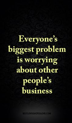 Everyone's biggest problem is worrying about other people's business Work Quotes, Wisdom Quotes, True Quotes, Quotes To Live By, Motivational Quotes, Funny Quotes, Inspirational Quotes, Jealousy Quotes, Bitch Quotes
