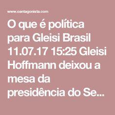 """O que é política para Gleisi  Brasil 11.07.17 15:25 Gleisi Hoffmann deixou a mesa da presidência do Senado para dar declarações à imprensa. Ela comentou o seguinte sobre mulheres terem ocupado a mesa: """"É porque eles disseram que tirariam no braço. Não somos acostumadas a ganhar no braço. Ganhamos na política."""""""