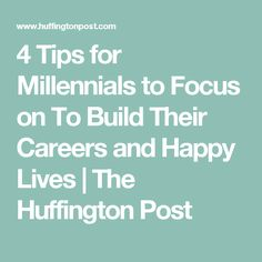4 Tips for Millennials to Focus on To Build Their Careers and Happy Lives | The Huffington Post