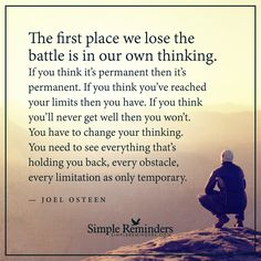 The battle is in our own thinking The first place we lose the battle is in our own thinking. If you think it��s permanent then it��s permanent. If you think you��ve reached your limits then you have. If you think you��ll never get well then you won��t. You have to change your thinking. You need to see everything that��s holding you back, every obstacle, every limitation as...