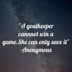 A goalkeeper cannot win a game. She can only save it. #quotes