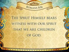 Romans 8:16 The Spirit himself bears witness with our spirit that we are children of God, 17 and if children, then heirs—heirs of God and fellow heirs with Christ, provided we suffer with him in order that we may also be glorified with him.