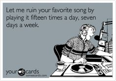 Let me ruin your favorite song by playing it fifteen times a day, seven days a week.