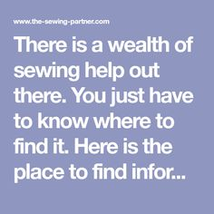 There is a wealth of sewing help out there. You just have to know where to find it. Here is the place to find information about sewing fabric, sewing machine feet, sewing patterns, and much more.