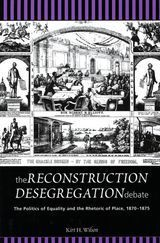 The Reconstruction Desegregation Debate: The Politics of Equality and the Rhetoric of Place, 1870-1875 ~ Kirt H. Wilson ~ Michigan State University Press ~ 2002