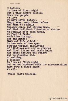 Love this! I believe in love at first sight but am not burdened with the misconception that it's a first sight at all. Typewriter Series #371, by Tyler Knott Gregson. #quotes #words #inspiration